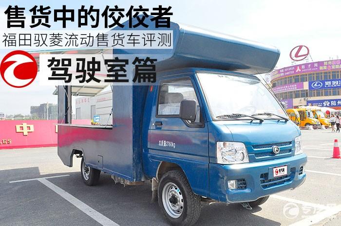 售货中的佼佼者 福田驭菱流动售货车评测之驾驶室篇