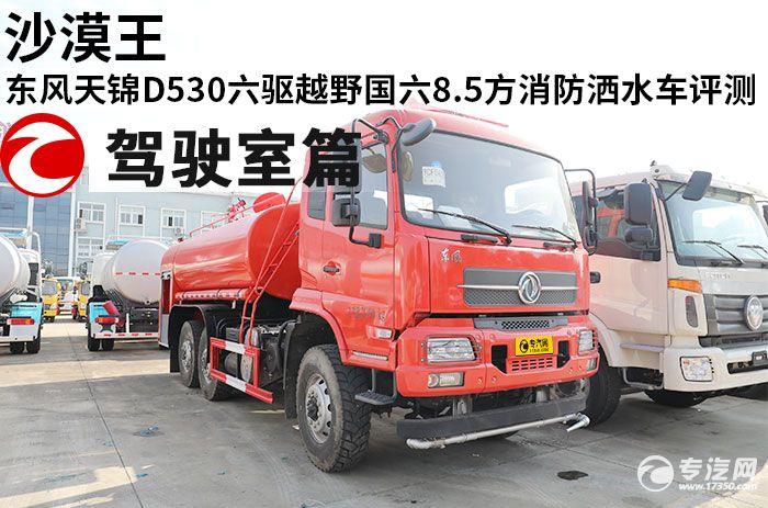 沙漠王 东风天锦D530六驱越野国六8.5方消防洒水车评测之驾驶室篇